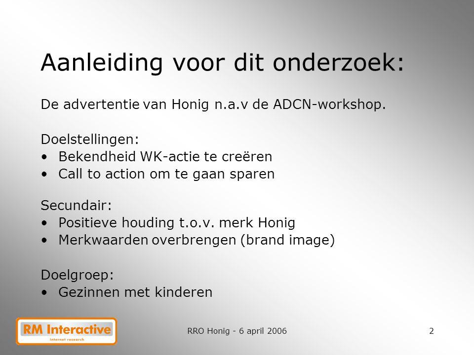 RRO Honig - 6 april 20062 Aanleiding voor dit onderzoek: De advertentie van Honig n.a.v de ADCN-workshop. Doelstellingen: Bekendheid WK-actie te creër