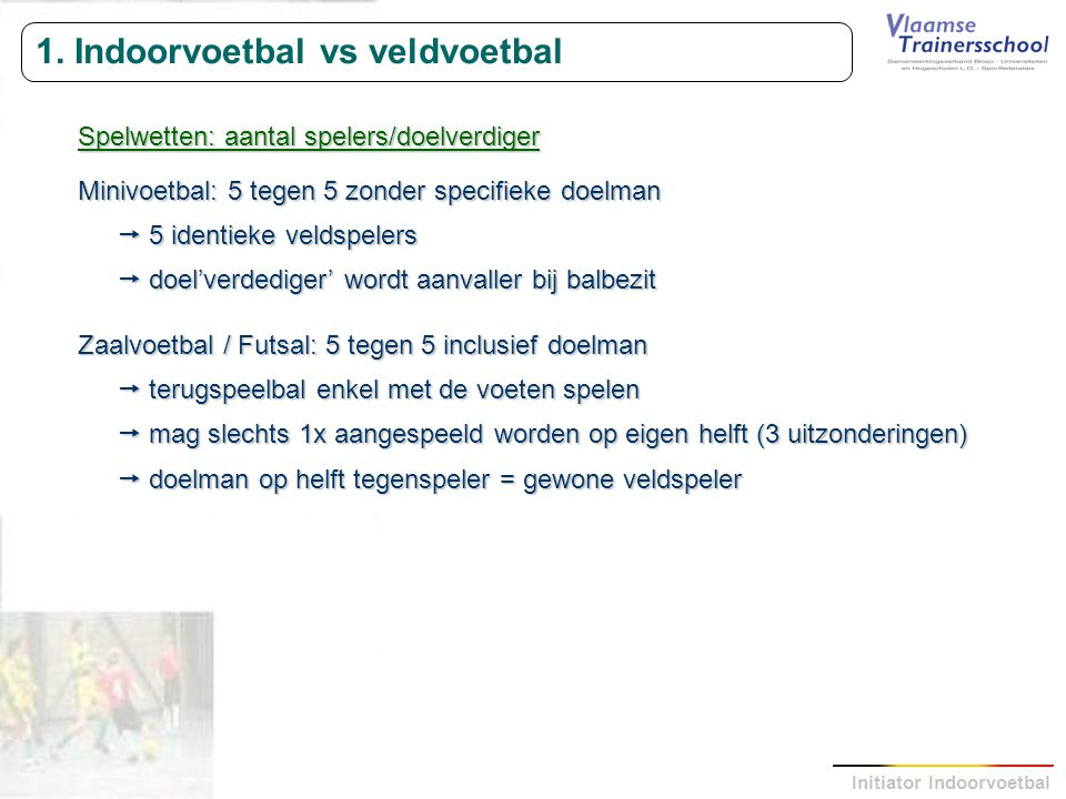 Initiator Indoorvoetbal 1. Indoorvoetbal vs veldvoetbal Spelwetten: aantal spelers/doelverdiger Minivoetbal: 5 tegen 5 zonder specifieke doelman  5 i