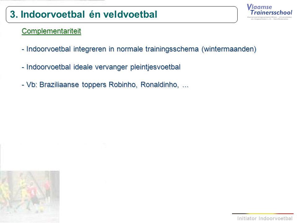 Initiator Indoorvoetbal 3. Indoorvoetbal én veldvoetbal Complementariteit - Indoorvoetbal integreren in normale trainingsschema (wintermaanden) - Indo