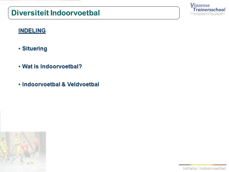 Initiator Indoorvoetbal Diversiteit Indoorvoetbal INDELING Situering Situering Wat is Indoorvoetbal? Wat is Indoorvoetbal? Indoorvoetbal & Veldvoetbal