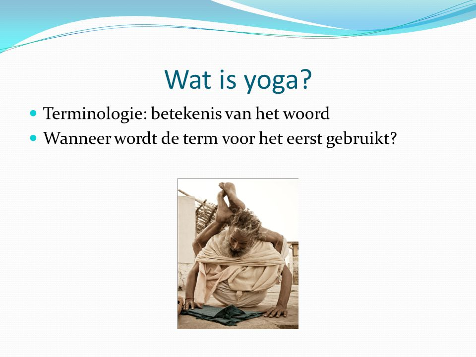Wat is yoga? Terminologie: betekenis van het woord Wanneer wordt de term voor het eerst gebruikt?