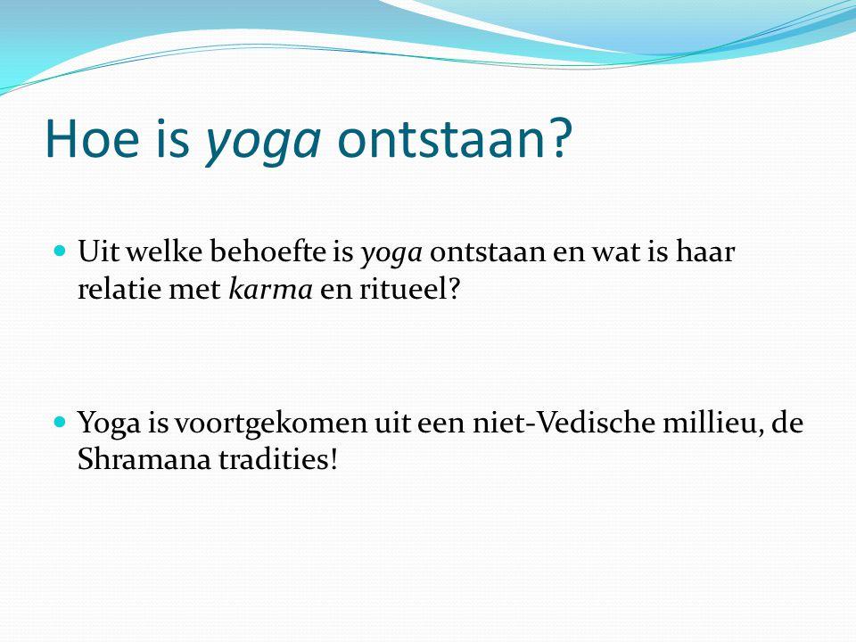 Hoe is yoga ontstaan? Uit welke behoefte is yoga ontstaan en wat is haar relatie met karma en ritueel? Yoga is voortgekomen uit een niet-Vedische mill