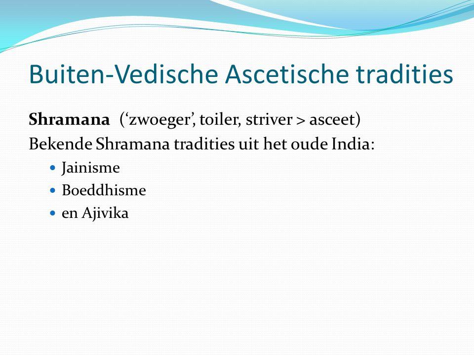 Buiten-Vedische Ascetische tradities Shramana ('zwoeger', toiler, striver > asceet) Bekende Shramana tradities uit het oude India: Jainisme Boeddhisme