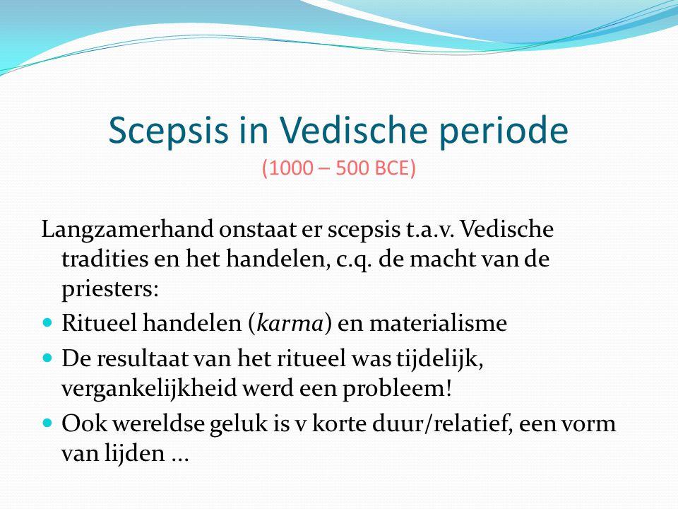 Scepsis in Vedische periode (1000 – 500 BCE) Langzamerhand onstaat er scepsis t.a.v. Vedische tradities en het handelen, c.q. de macht van de priester
