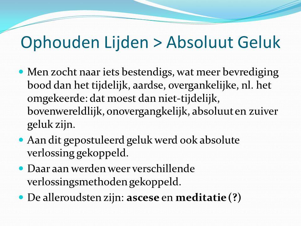Ophouden Lijden > Absoluut Geluk Men zocht naar iets bestendigs, wat meer bevrediging bood dan het tijdelijk, aardse, overgankelijke, nl. het omgekeer
