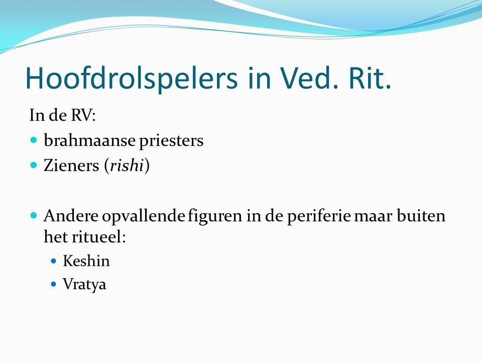 Hoofdrolspelers in Ved. Rit. In de RV: brahmaanse priesters Zieners (rishi) Andere opvallende figuren in de periferie maar buiten het ritueel: Keshin