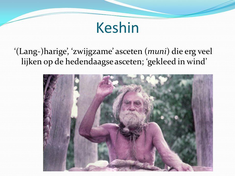 Keshin '(Lang-)harige', 'zwijgzame' asceten (muni) die erg veel lijken op de hedendaagse asceten; 'gekleed in wind'