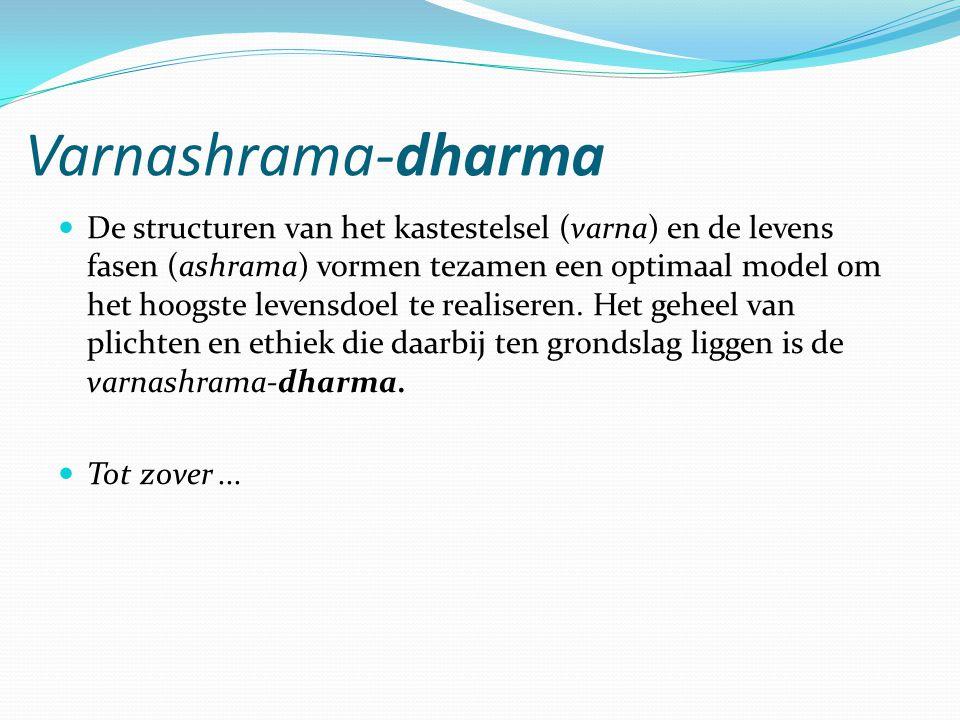 Varnashrama-dharma De structuren van het kastestelsel (varna) en de levens fasen (ashrama) vormen tezamen een optimaal model om het hoogste levensdoel