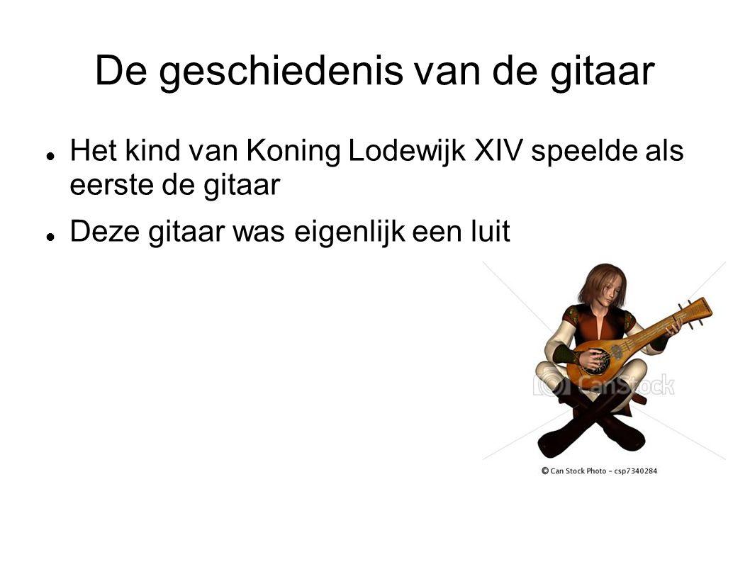 De geschiedenis van de gitaar Het kind van Koning Lodewijk XIV speelde als eerste de gitaar Deze gitaar was eigenlijk een luit