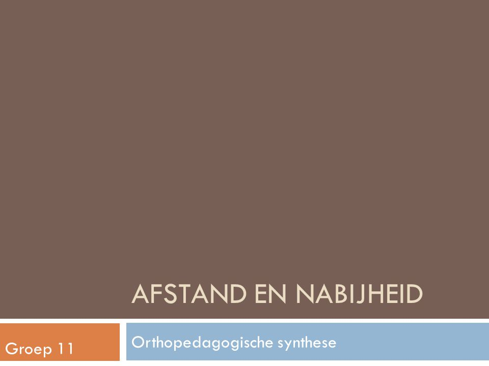 AFSTAND EN NABIJHEID Orthopedagogische synthese Groep 11