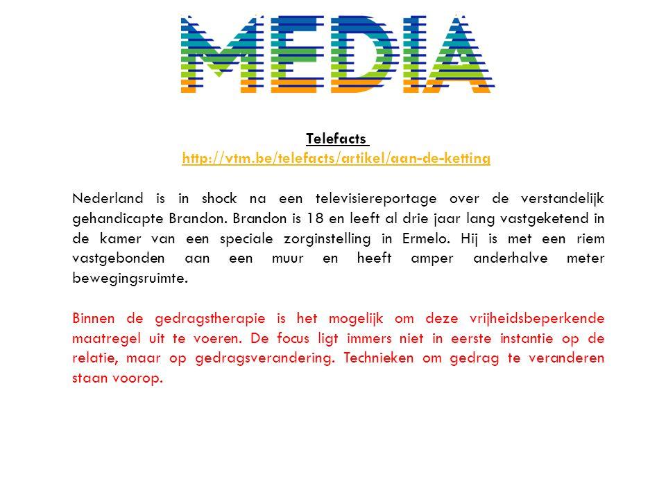 Telefacts http://vtm.be/telefacts/artikel/aan-de-ketting Nederland is in shock na een televisiereportage over de verstandelijk gehandicapte Brandon. B
