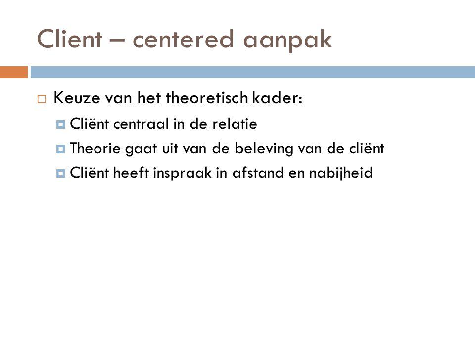 Client – centered aanpak  Keuze van het theoretisch kader:  Cliënt centraal in de relatie  Theorie gaat uit van de beleving van de cliënt  Cliënt