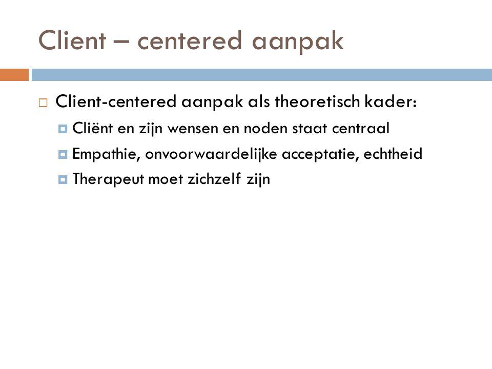 Client – centered aanpak  Client-centered aanpak als theoretisch kader:  Cliënt en zijn wensen en noden staat centraal  Empathie, onvoorwaardelijke