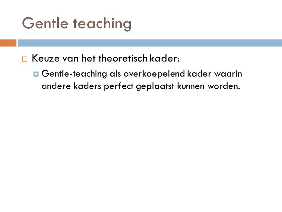 Gentle teaching  Gentle teaching als theoretisch kader:  Onvoorwaardelijke en gelijkwaardige attitude  Gevoel van veiligheid en verbondenheid  Onderlinge afhankelijkheid als psychologisch uitgangspunt