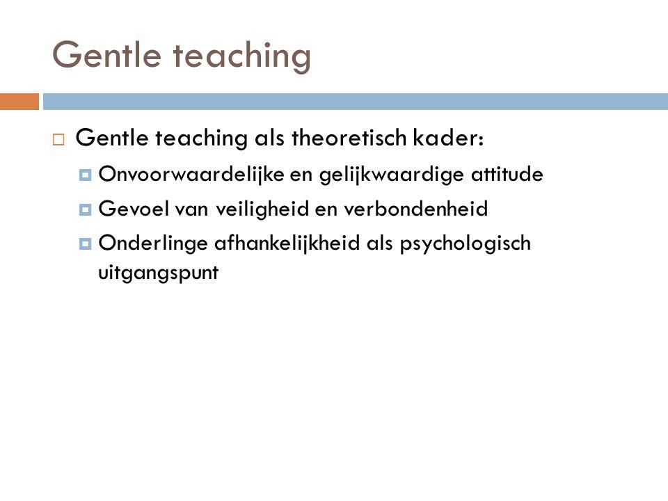 Gentle teaching  Gentle teaching als theoretisch kader:  Onvoorwaardelijke en gelijkwaardige attitude  Gevoel van veiligheid en verbondenheid  Ond
