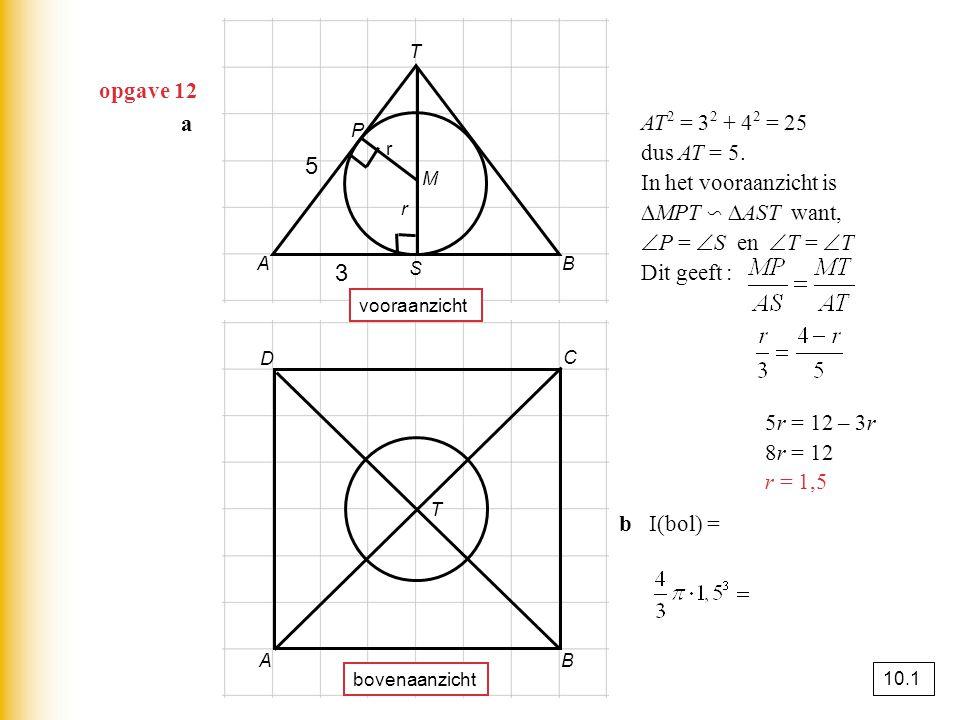 opgave 12 a A B T vooraanzicht A B C D bovenaanzicht T M r r S P 3 5 AT 2 = 3 2 + 4 2 = 25 dus AT = 5. In het vooraanzicht is ∆MPT ∽ ∆AST want,  P =