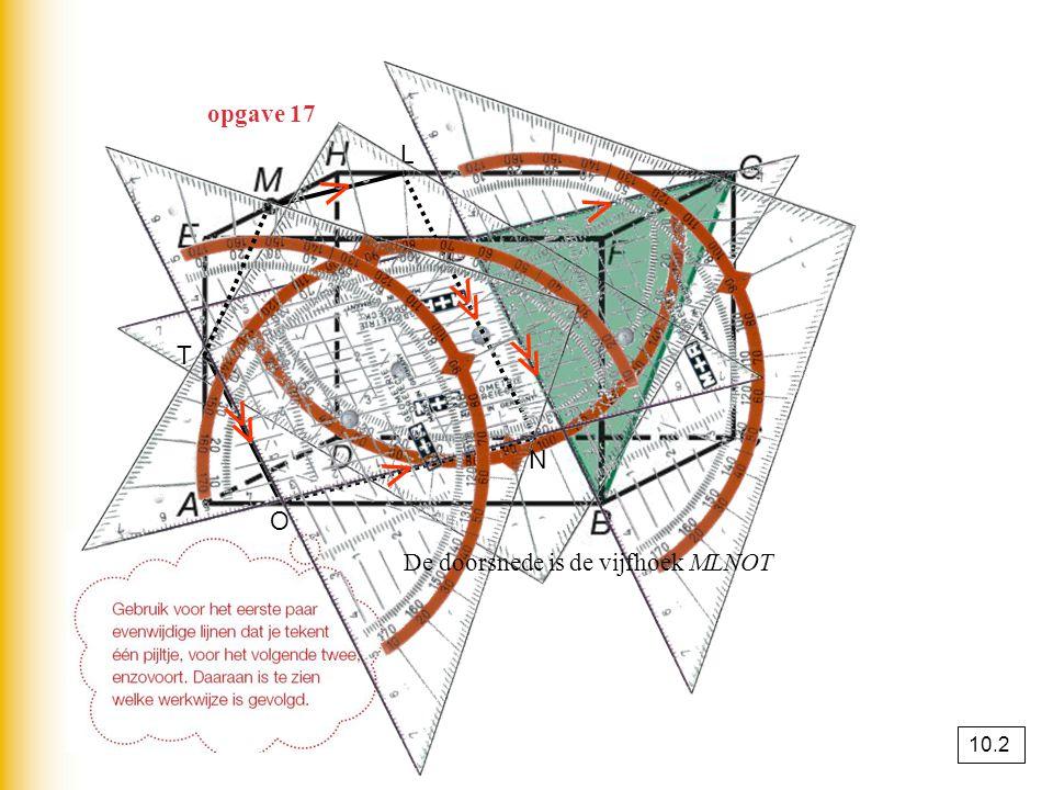 opgave 17 L N O T ⋀ ⋀ ≪ ≪ ⋀ ≪ De doorsnede is de vijfhoek MLNOT 10.2