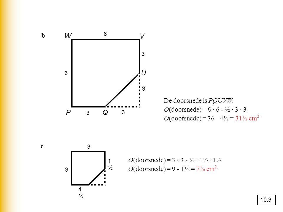 b Q U P V W 6 3 3 3 3 6 De doorsnede is PQUVW. O(doorsnede) = 6 · 6 - ½ · 3 · 3 O(doorsnede) = 36 - 4½ = 31½ cm 2. 3 1½1½ 1½1½ 3 O(doorsnede) = 3 · 3