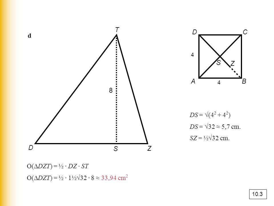 d D S Z T 8 A B C D S 4 4 DS = √(4 2 + 4 2 ) DS = √32 ≈ 5,7 cm. SZ = ½√32 cm. Z O(∆DZT) = ½ · DZ · ST O(∆DZT) = ½ · 1½√32 · 8 ≈ 33,94 cm 2 10.3