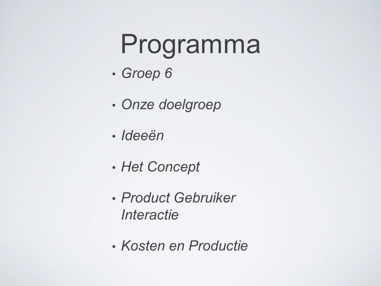 Programma Groep 6 Onze doelgroep Ideeën Het Concept Product Gebruiker Interactie Kosten en Productie