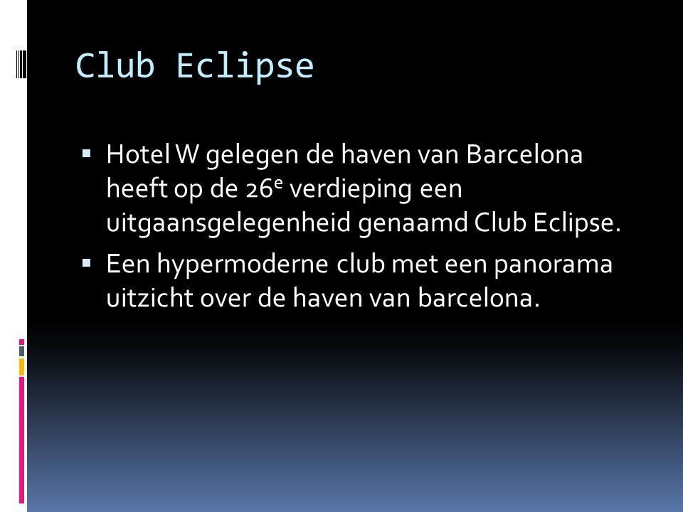 Club Eclipse  Hotel W gelegen de haven van Barcelona heeft op de 26 e verdieping een uitgaansgelegenheid genaamd Club Eclipse.  Een hypermoderne clu