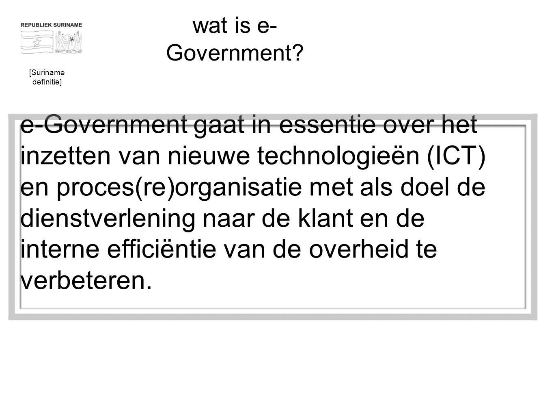 wat is e- Government? e-Government gaat in essentie over het inzetten van nieuwe technologieën (ICT) en proces(re)organisatie met als doel de dienstve
