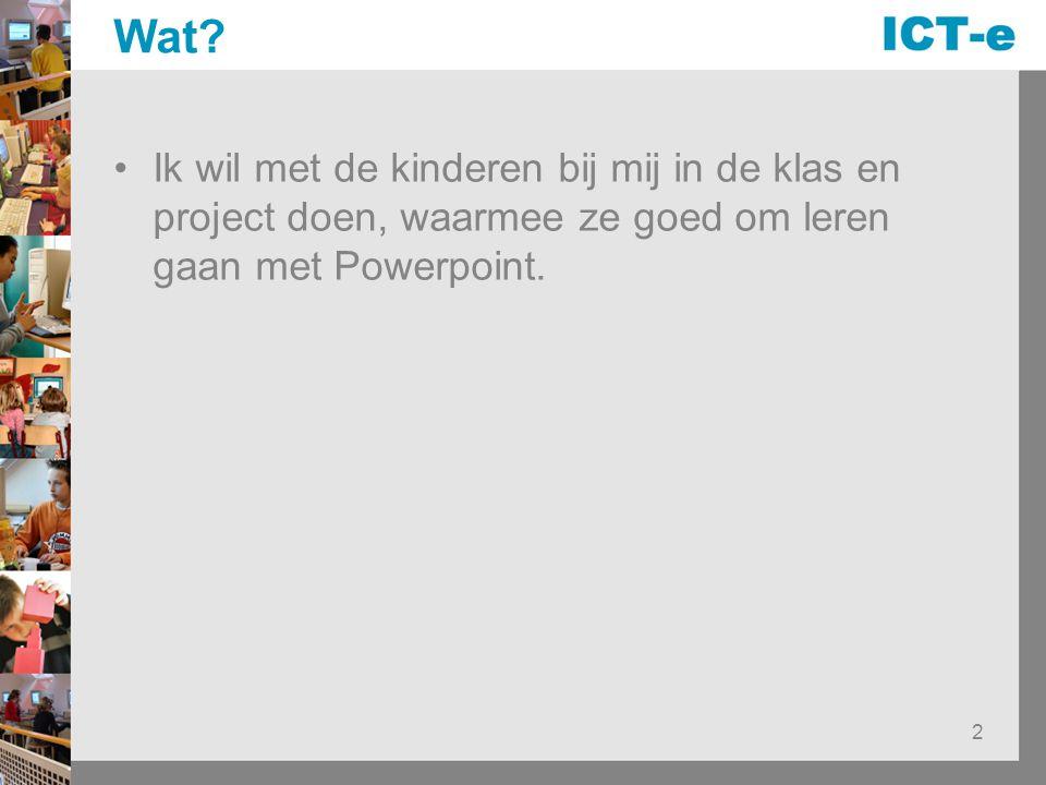2 Wat? Ik wil met de kinderen bij mij in de klas en project doen, waarmee ze goed om leren gaan met Powerpoint.