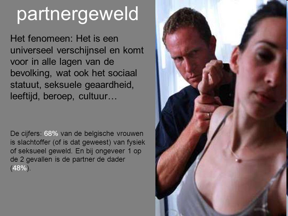 partnergeweld Het fenomeen: Het is een universeel verschijnsel en komt voor in alle lagen van de bevolking, wat ook het sociaal statuut, seksuele geaardheid, leeftijd, beroep, cultuur… De cijfers: 68% van de belgische vrouwen is slachtoffer (of is dat geweest) van fysiek of seksueel geweld.