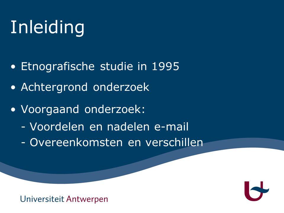Inleiding Etnografische studie in 1995 Achtergrond onderzoek Voorgaand onderzoek: - Voordelen en nadelen e-mail - Overeenkomsten en verschillen