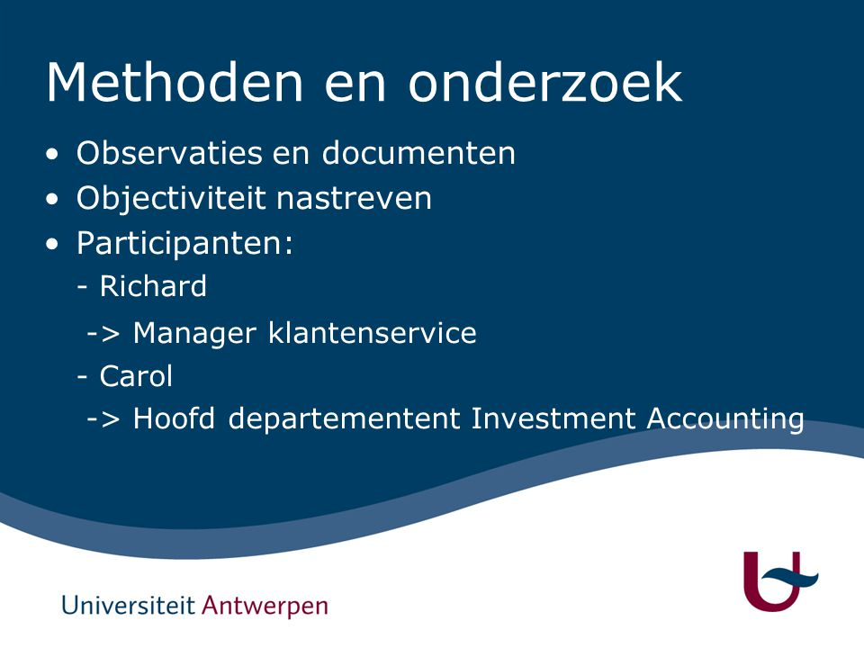 Methoden en onderzoek Observaties en documenten Objectiviteit nastreven Participanten: - Richard -> Manager klantenservice - Carol -> Hoofd departementent Investment Accounting