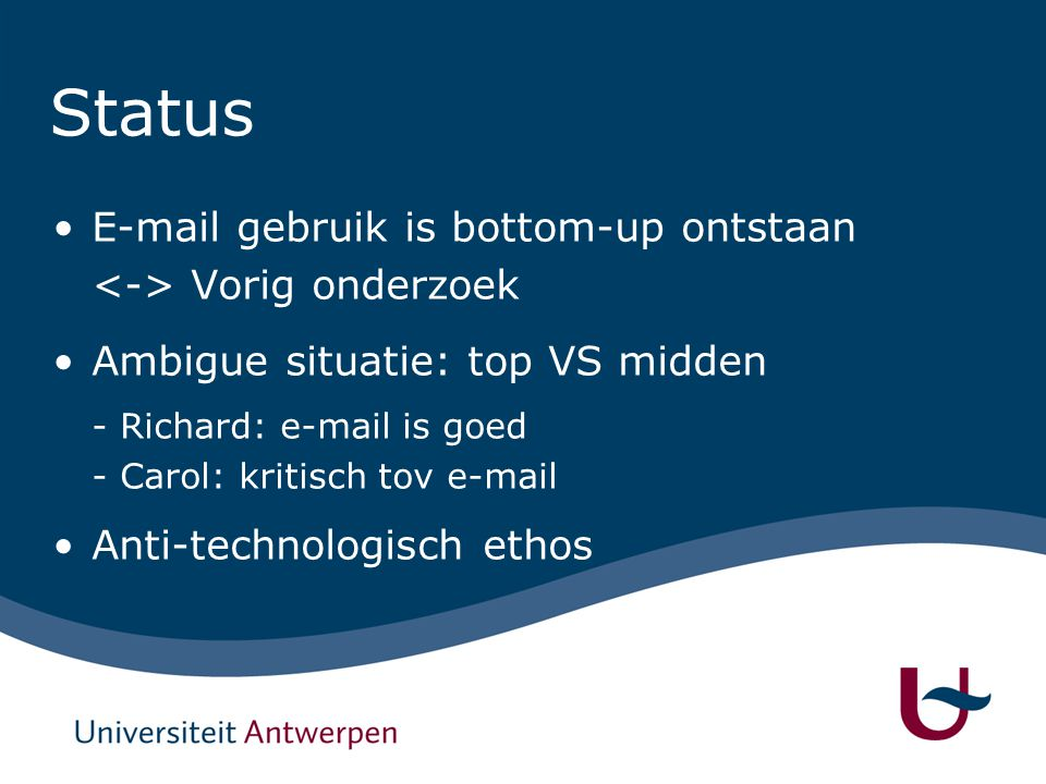 Status E-mail gebruik is bottom-up ontstaan Vorig onderzoek Ambigue situatie: top VS midden - Richard: e-mail is goed - Carol: kritisch tov e-mail Anti-technologisch ethos