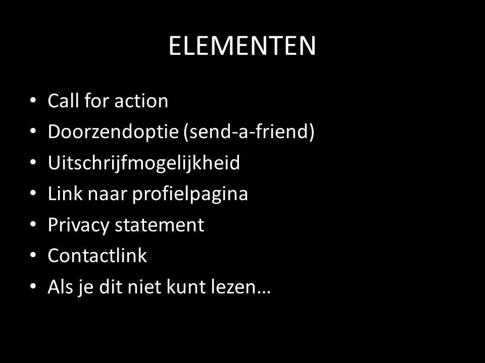 ELEMENTEN Call for action Doorzendoptie (send-a-friend) Uitschrijfmogelijkheid Link naar profielpagina Privacy statement Contactlink Als je dit niet kunt lezen…