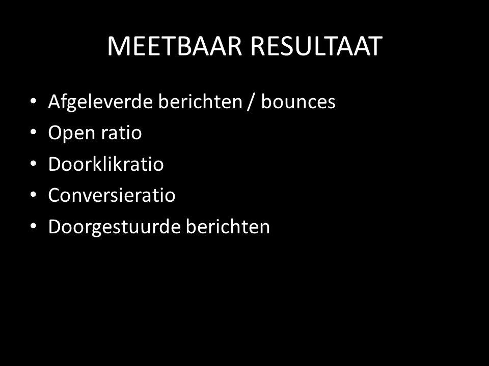 MEETBAAR RESULTAAT Afgeleverde berichten / bounces Open ratio Doorklikratio Conversieratio Doorgestuurde berichten