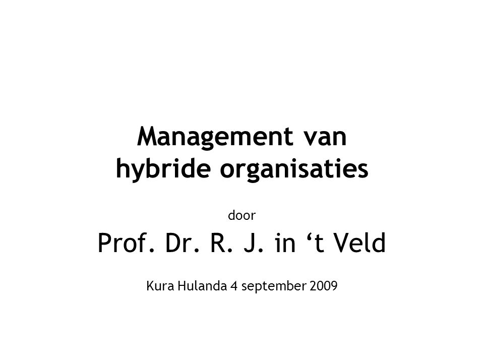 Management van hybride organisaties door Prof. Dr. R. J. in 't Veld Kura Hulanda 4 september 2009