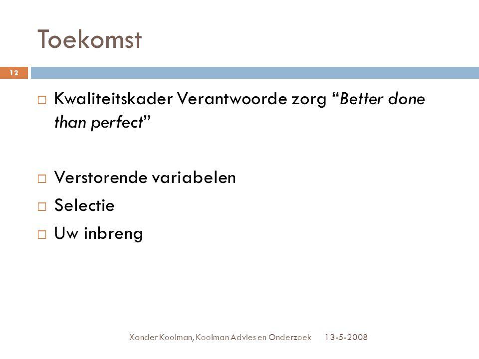 """Toekomst 13-5-2008Xander Koolman, Koolman Advies en Onderzoek 12  Kwaliteitskader Verantwoorde zorg """"Better done than perfect""""  Verstorende variabel"""