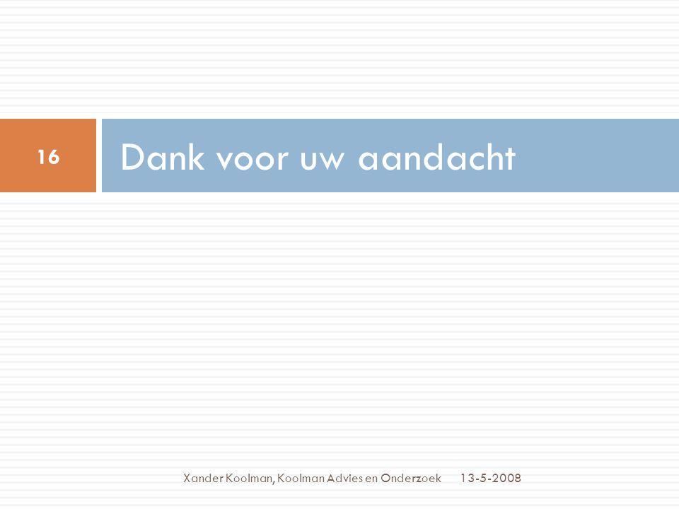 Dank voor uw aandacht 13-5-2008 16 Xander Koolman, Koolman Advies en Onderzoek