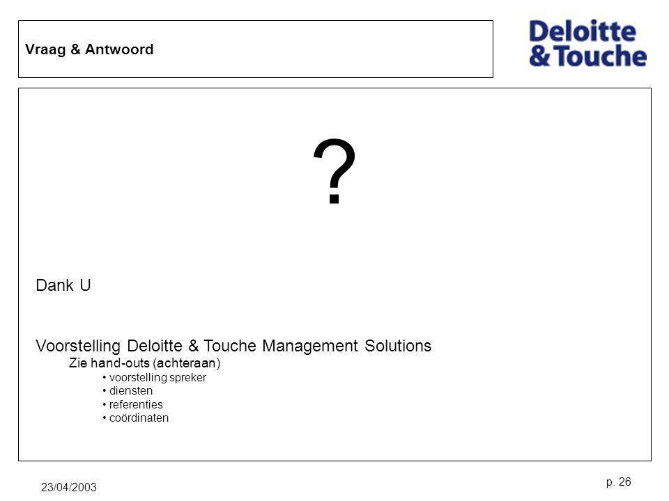 23/04/2003 p. 26 Vraag & Antwoord ? Dank U Voorstelling Deloitte & Touche Management Solutions Zie hand-outs (achteraan) voorstelling spreker diensten