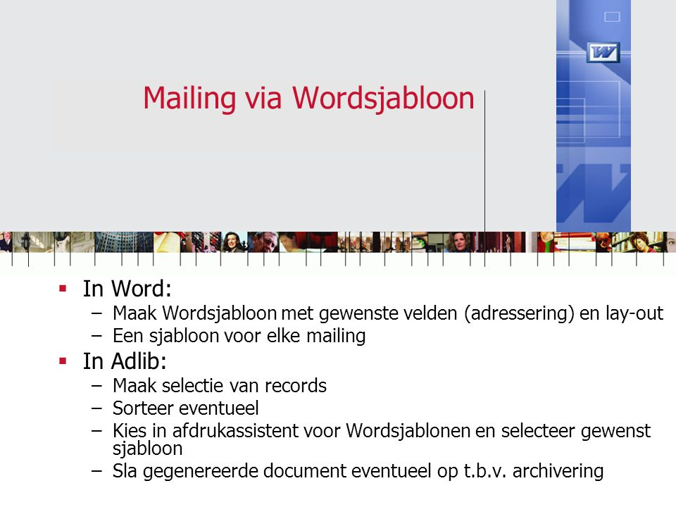 Mailing via Wordsjabloon  In Word: –Maak Wordsjabloon met gewenste velden (adressering) en lay-out –Een sjabloon voor elke mailing  In Adlib: –Maak
