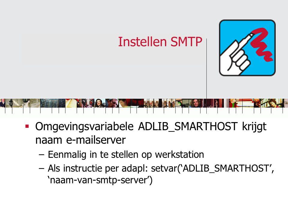 Instellen SMTP  Omgevingsvariabele ADLIB_SMARTHOST krijgt naam e-mailserver –Eenmalig in te stellen op werkstation –Als instructie per adapl: setvar(