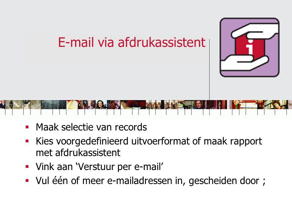 E-mail via afdrukassistent  Maak selectie van records  Kies voorgedefinieerd uitvoerformat of maak rapport met afdrukassistent  Vink aan 'Verstuur per e-mail'  Vul één of meer e-mailadressen in, gescheiden door ;