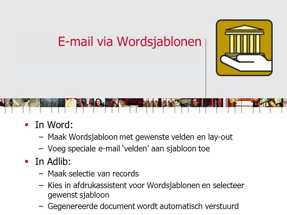 E-mail via Wordsjablonen  In Word: –Maak Wordsjabloon met gewenste velden en lay-out –Voeg speciale e-mail 'velden' aan sjabloon toe  In Adlib: –Maak selectie van records –Kies in afdrukassistent voor Wordsjablonen en selecteer gewenst sjabloon –Gegenereerde document wordt automatisch verstuurd