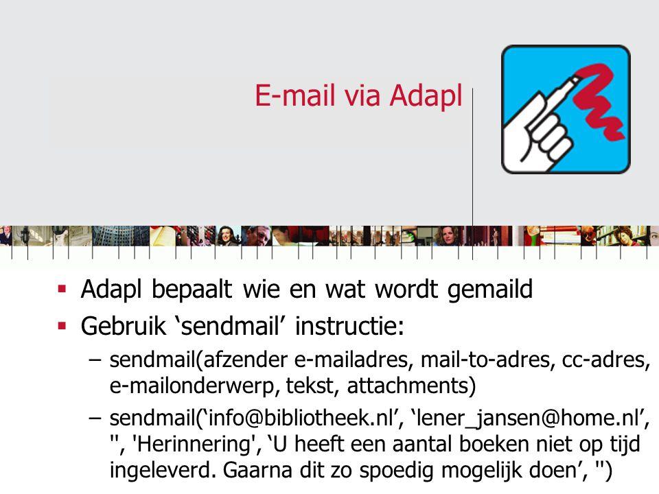E-mail via Adapl  Adapl bepaalt wie en wat wordt gemaild  Gebruik 'sendmail' instructie: –sendmail(afzender e-mailadres, mail-to-adres, cc-adres, e-mailonderwerp, tekst, attachments) –sendmail('info@bibliotheek.nl', 'lener_jansen@home.nl', , Herinnering , 'U heeft een aantal boeken niet op tijd ingeleverd.