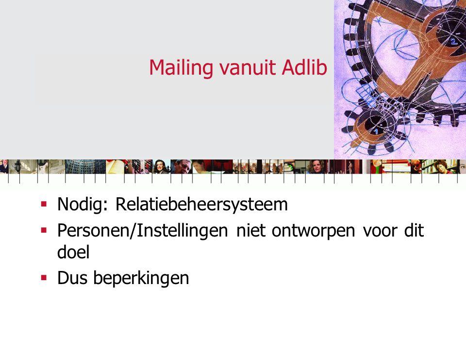 Mailing vanuit Adlib  Nodig: Relatiebeheersysteem  Personen/Instellingen niet ontworpen voor dit doel  Dus beperkingen