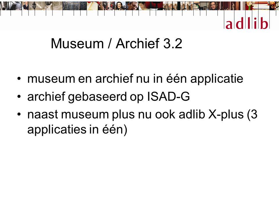 Museum / Archief 3.2 museum en archief nu in één applicatie archief gebaseerd op ISAD-G naast museum plus nu ook adlib X-plus (3 applicaties in één)