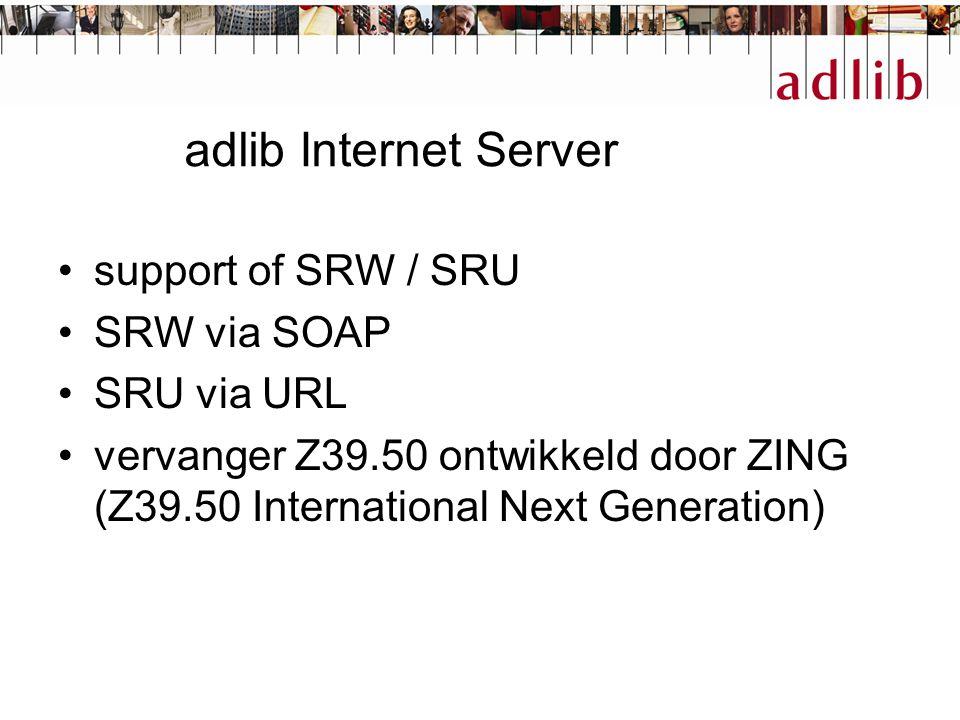 adlib Internet Server support of SRW / SRU SRW via SOAP SRU via URL vervanger Z39.50 ontwikkeld door ZING (Z39.50 International Next Generation)