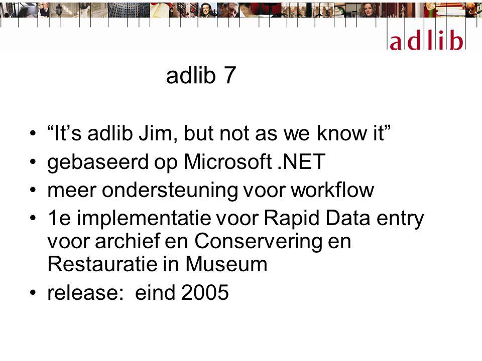 adlib 7 It's adlib Jim, but not as we know it gebaseerd op Microsoft.NET meer ondersteuning voor workflow 1e implementatie voor Rapid Data entry voor archief en Conservering en Restauratie in Museum release: eind 2005