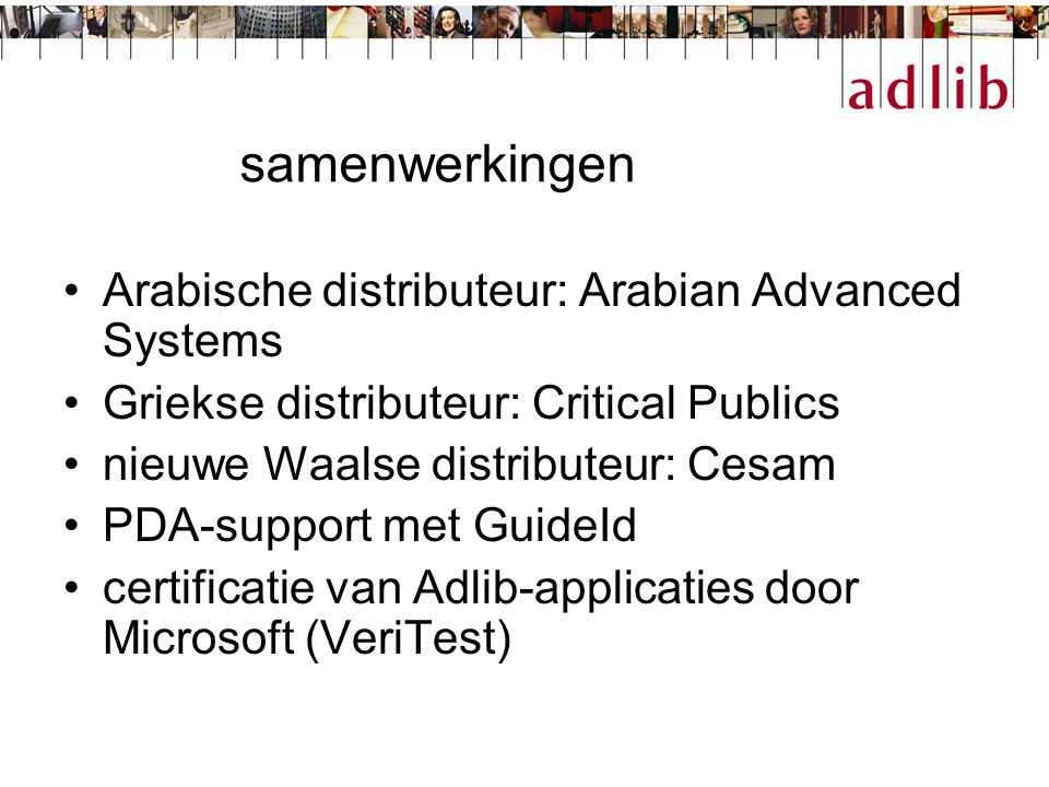 samenwerkingen Arabische distributeur: Arabian Advanced Systems Griekse distributeur: Critical Publics nieuwe Waalse distributeur: Cesam PDA-support met GuideId certificatie van Adlib-applicaties door Microsoft (VeriTest)