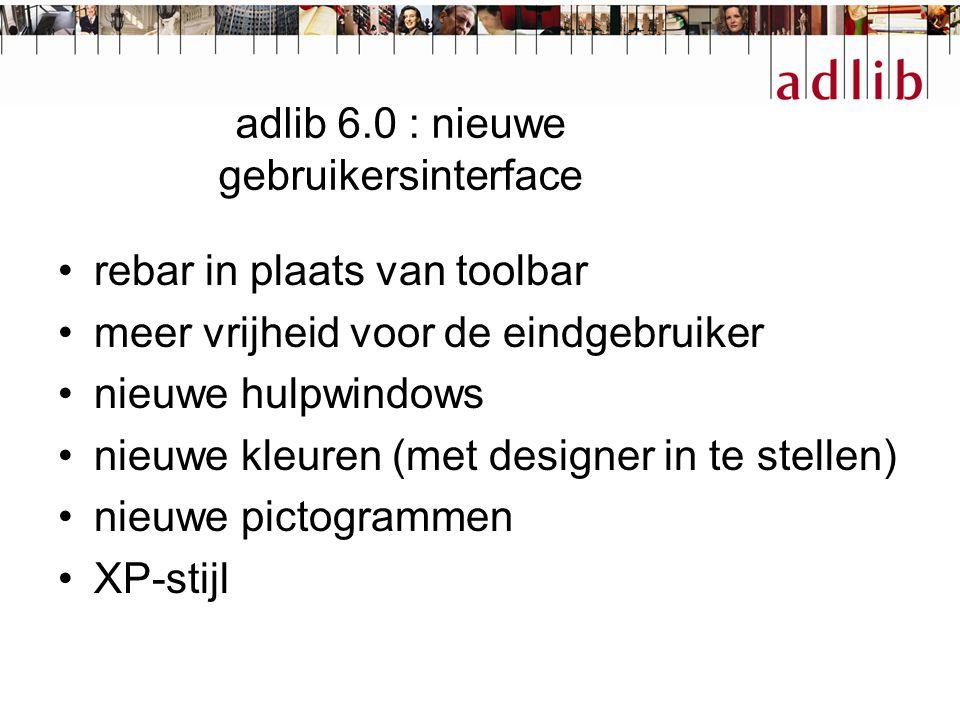 adlib 6.0 : nieuwe gebruikersinterface rebar in plaats van toolbar meer vrijheid voor de eindgebruiker nieuwe hulpwindows nieuwe kleuren (met designer in te stellen) nieuwe pictogrammen XP-stijl