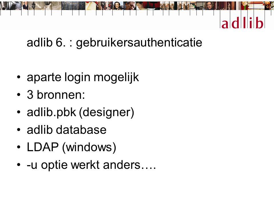 adlib 6. : gebruikersauthenticatie aparte login mogelijk 3 bronnen: adlib.pbk (designer) adlib database LDAP (windows) -u optie werkt anders….