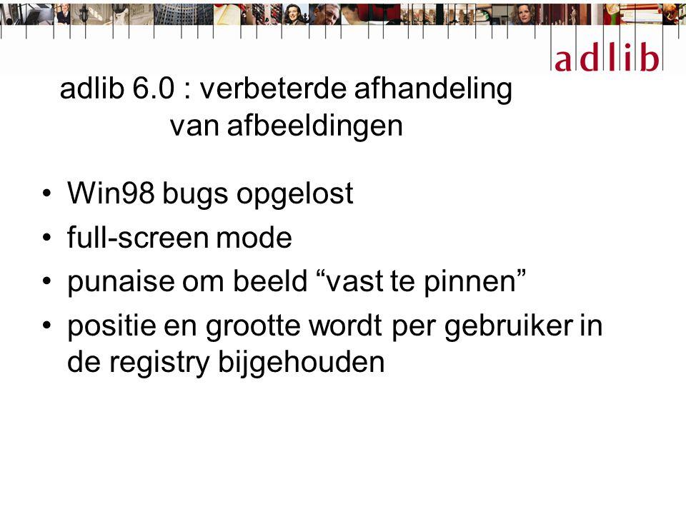 """adlib 6.0 : verbeterde afhandeling van afbeeldingen Win98 bugs opgelost full-screen mode punaise om beeld """"vast te pinnen"""" positie en grootte wordt pe"""